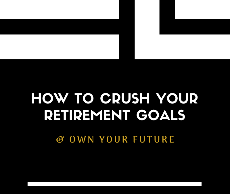 How to Crush Your Retirement Goals & Own Your Future